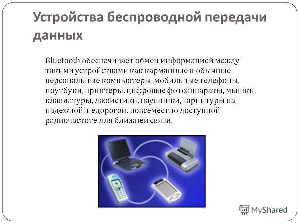 Устройства беспроводной передачи данных Bluetooth обеспечивает обмен информацией между такими устройствами как карманные и обычные персональные компьютеры, мобильные телефоны, ноутбуки, принтеры, цифровые фотоаппараты, мышки, клавиатуры, джойстики, н