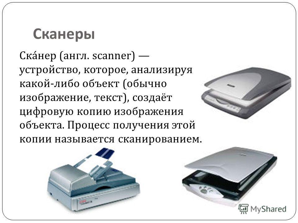 Сканеры Ска́нер (англ. scanner) устройство, которое, анализируя какой-либо объект (обычно изображение, текст), создаёт цифровую копию изображения объекта. Процесс получения этой копии называется сканированием.