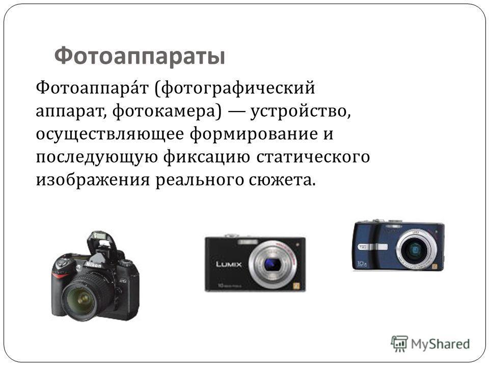 Фотоаппараты Фотоаппара́т (фотографический аппарат, фотокамера) устройство, осуществляющее формирование и последующую фиксацию статического изображения реального сюжета.
