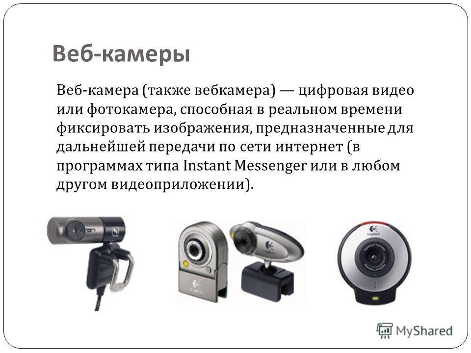 Веб - камеры Веб-камера (также вебкамера) цифровая видео или фотокамера, способная в реальном времени фиксировать изображения, предназначенные для дальнейшей передачи по сети интернет (в программах типа Instant Messenger или в любом другом видеоприло