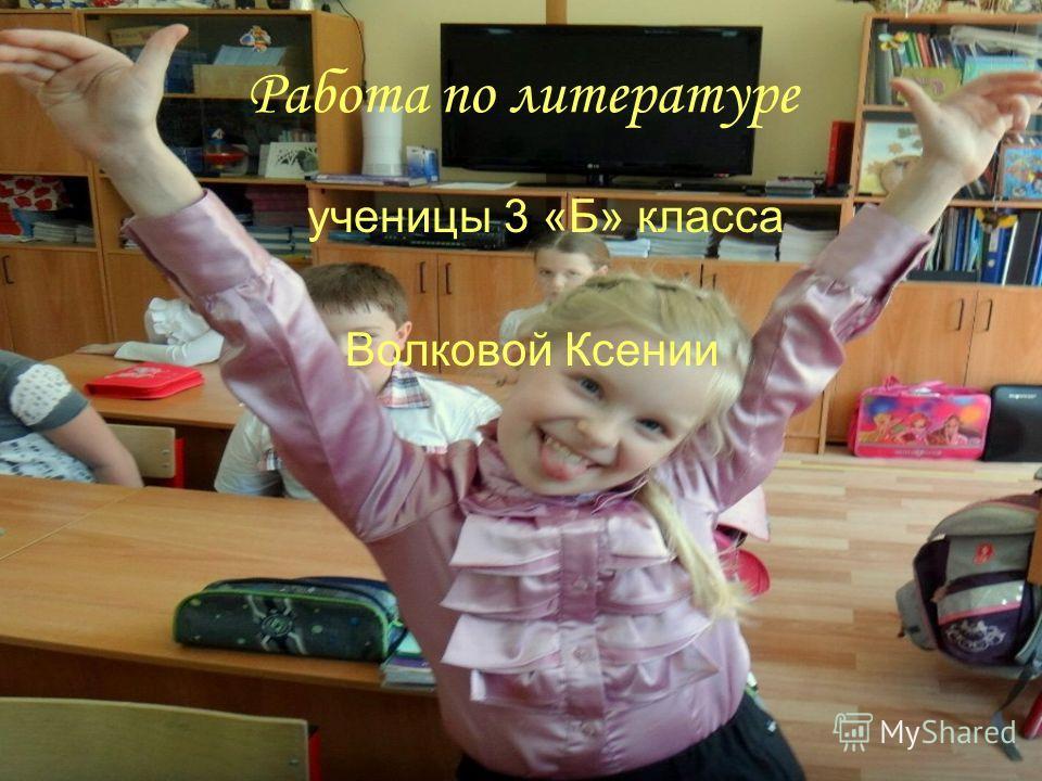 Работа по литературе ученицы 3 «Б» класса Волковой Ксении