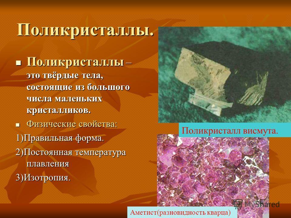 Поликристаллы. Поликристаллы – это твёрдые тела, состоящие из большого числа маленьких кристалликов. Поликристаллы – это твёрдые тела, состоящие из большого числа маленьких кристалликов. Физические свойства: Физические свойства: 1)Правильная форма. 2