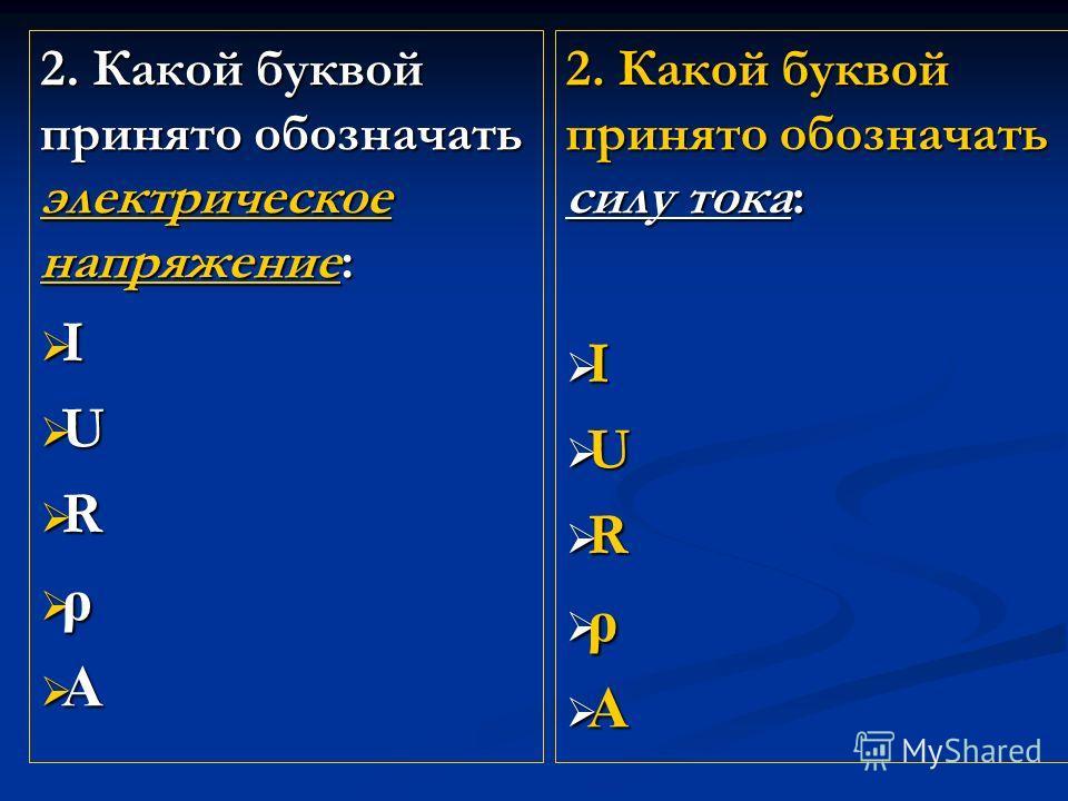 2. Какой буквой принято обозначать электрическое напряжение: I U R ρ A 2. Какой буквой принято обозначать силу тока: I U R ρ A