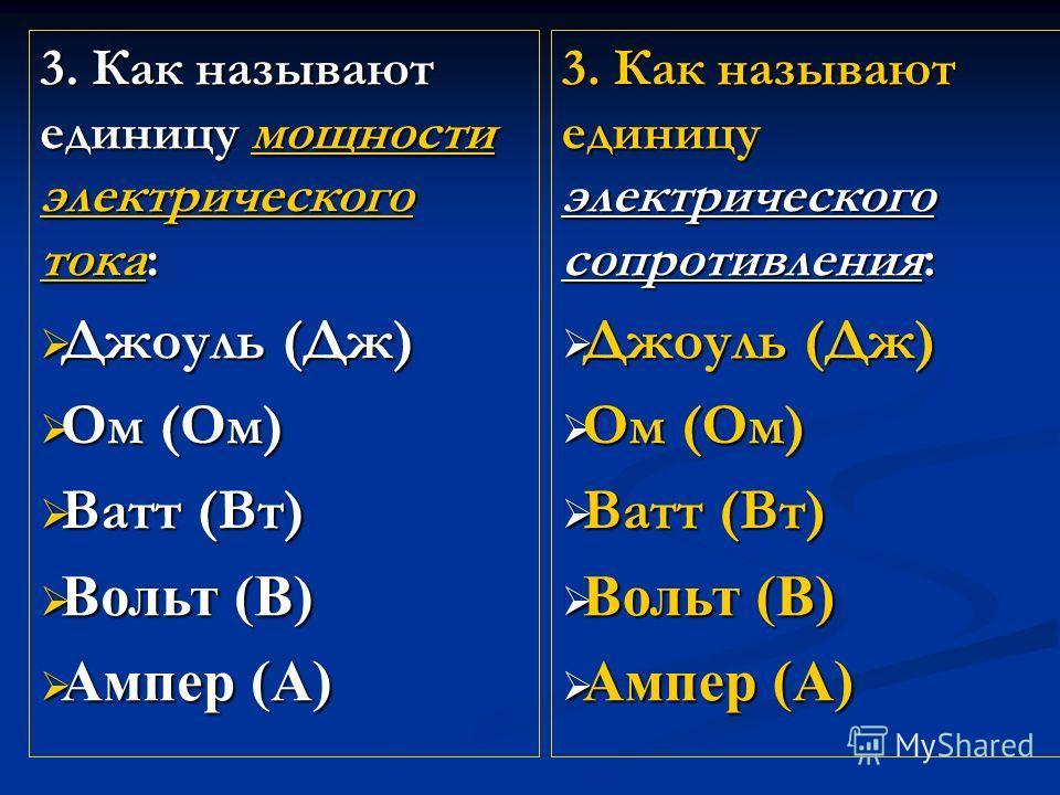 3. Как называют единицу мощности электрического тока: Джоуль (Дж) Джоуль (Дж) Ом (Ом) Ом (Ом) Ватт (Вт) Ватт (Вт) Вольт (В) Вольт (В) Ампер (А) Ампер (А) 3. Как называют единицу электрического сопротивления: Джоуль (Дж) Джоуль (Дж) Ом (Ом) Ом (Ом) Ва