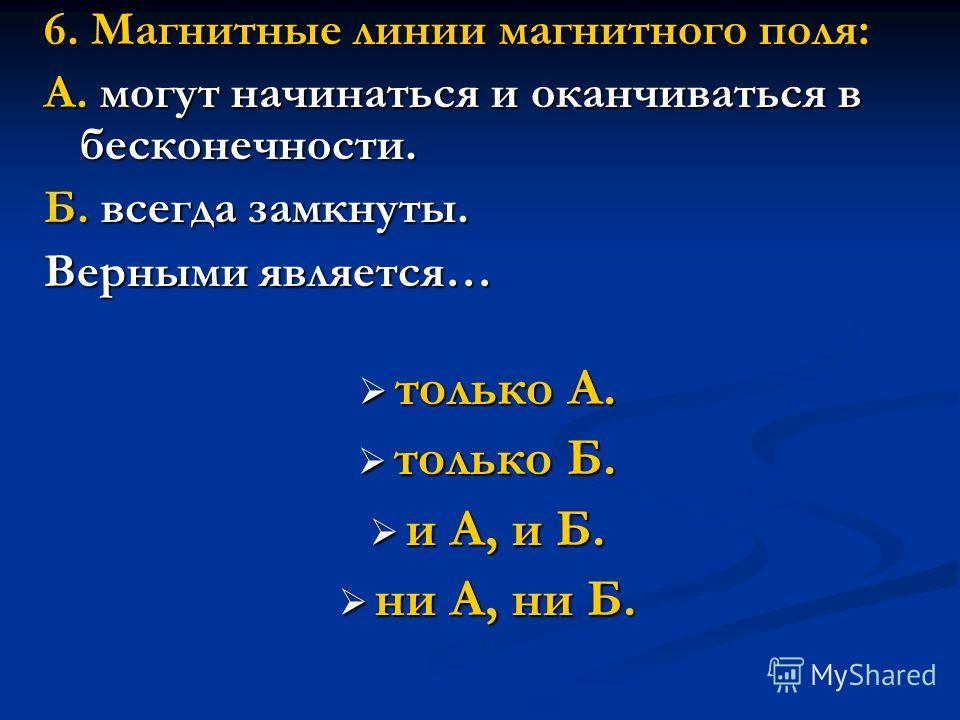 6. Магнитные линии магнитного поля: А. могут начинаться и оканчиваться в бесконечности. Б. всегда замкнуты. Верными является… только А. только А. только Б. только Б. и А, и Б. и А, и Б. ни А, ни Б. ни А, ни Б.