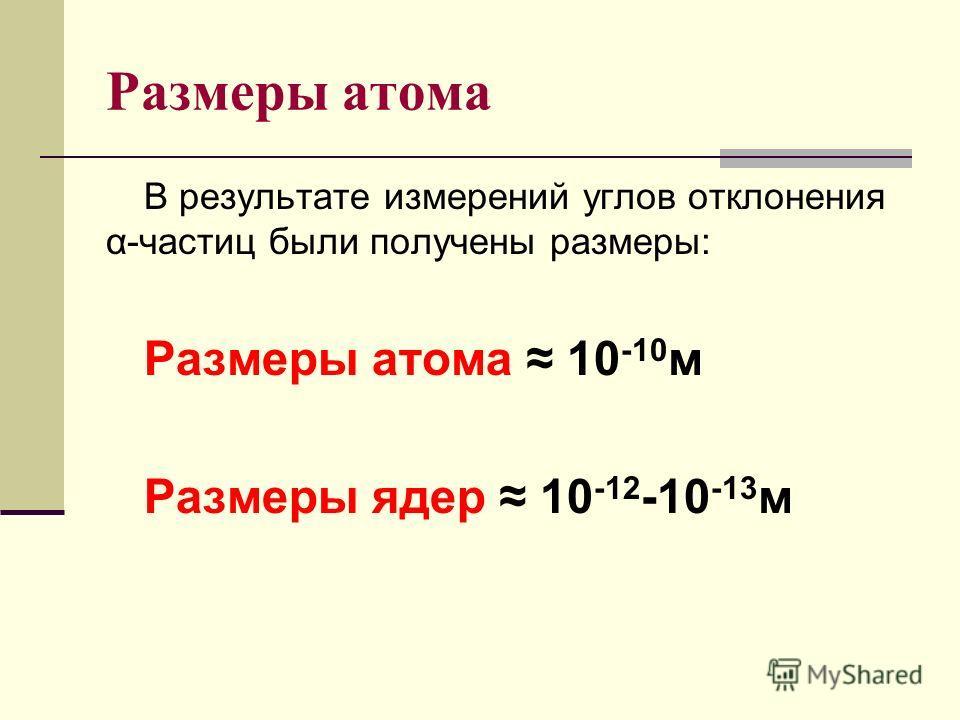 Размеры атома В результате измерений углов отклонения α-частиц были получены размеры: Размеры атома 10 -10 м Размеры ядер 10 -12 -10 -13 м