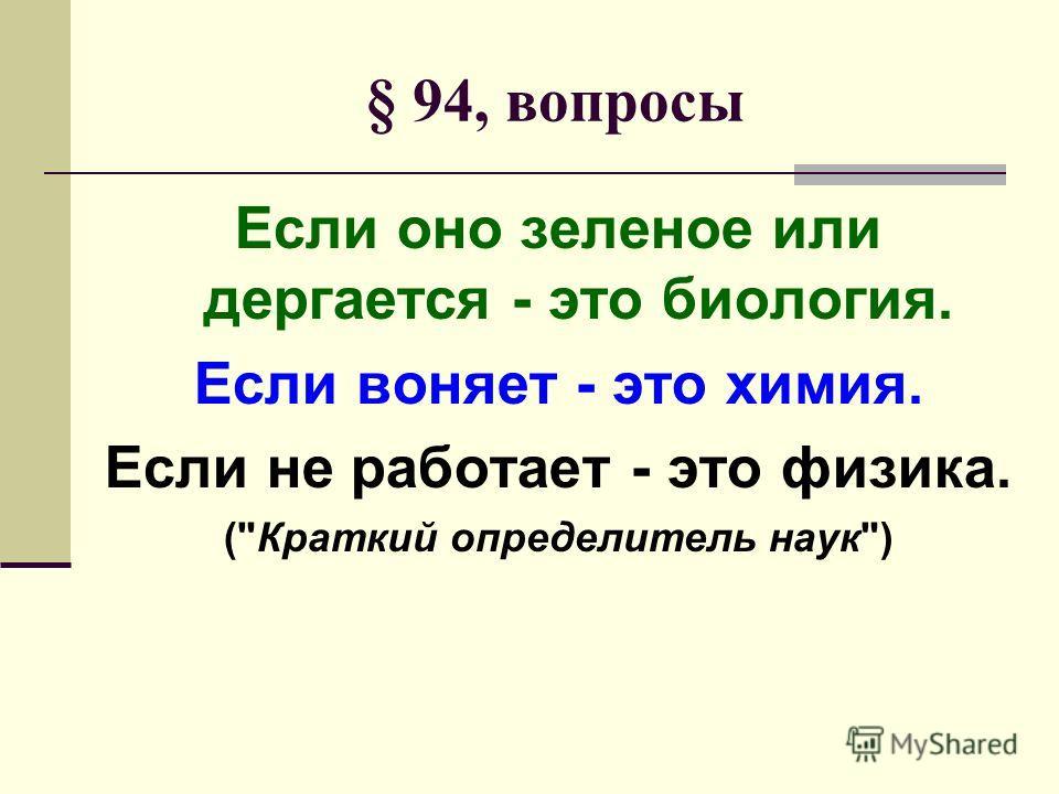 § 94, вопросы Если оно зеленое или дергается - это биология. Если воняет - это химия. Если не работает - это физика. (Краткий определитель наук)