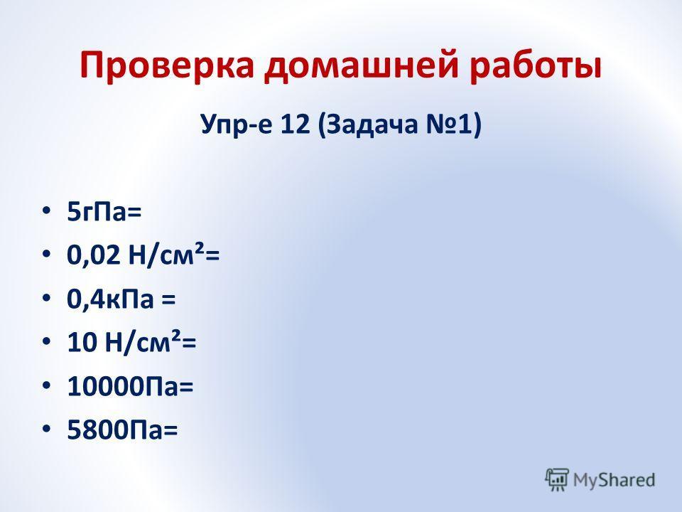 Проверка домашней работы Упр-е 12 (Задача 1) 5гПа= 0,02 Н/см²= 0,4кПа = 10 Н/см²= 10000Па= 5800Па=