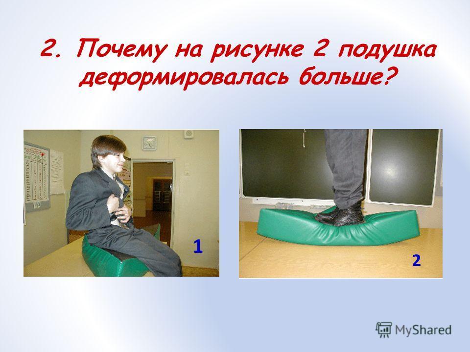 2. Почему на рисунке 2 подушка деформировалась больше? 1 2