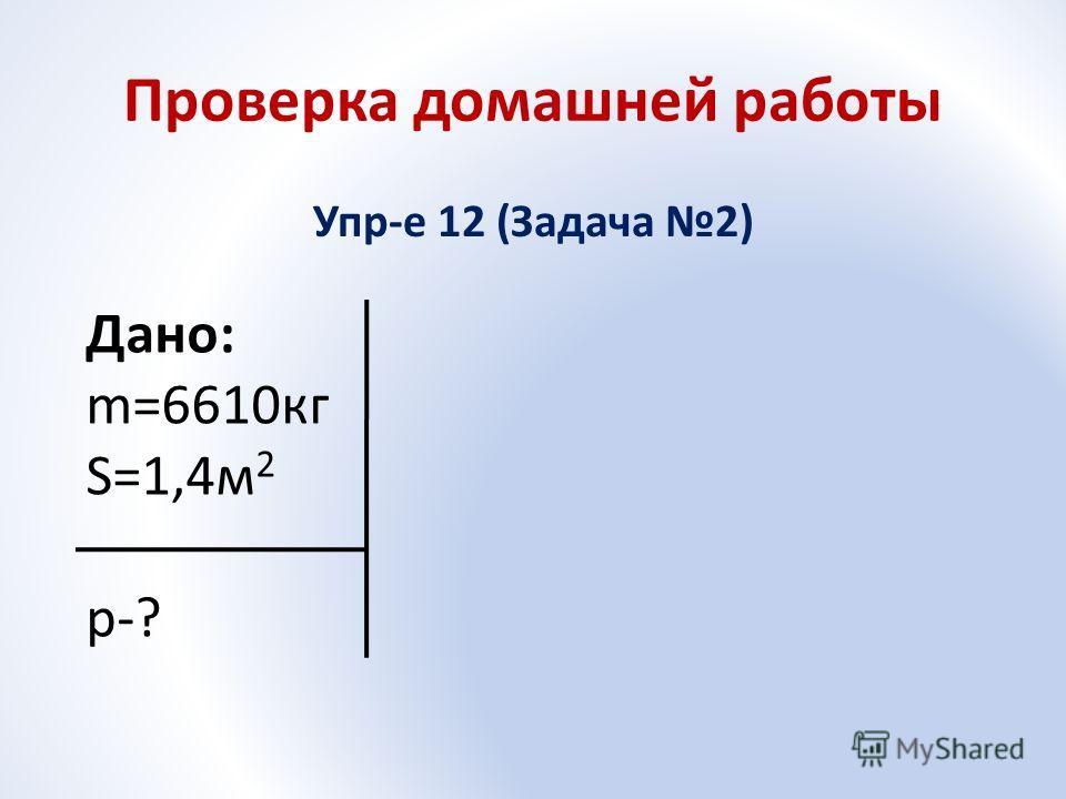 Проверка домашней работы Упр-е 12 (Задача 2) Дано: m=6610кг S=1,4м 2 p-?