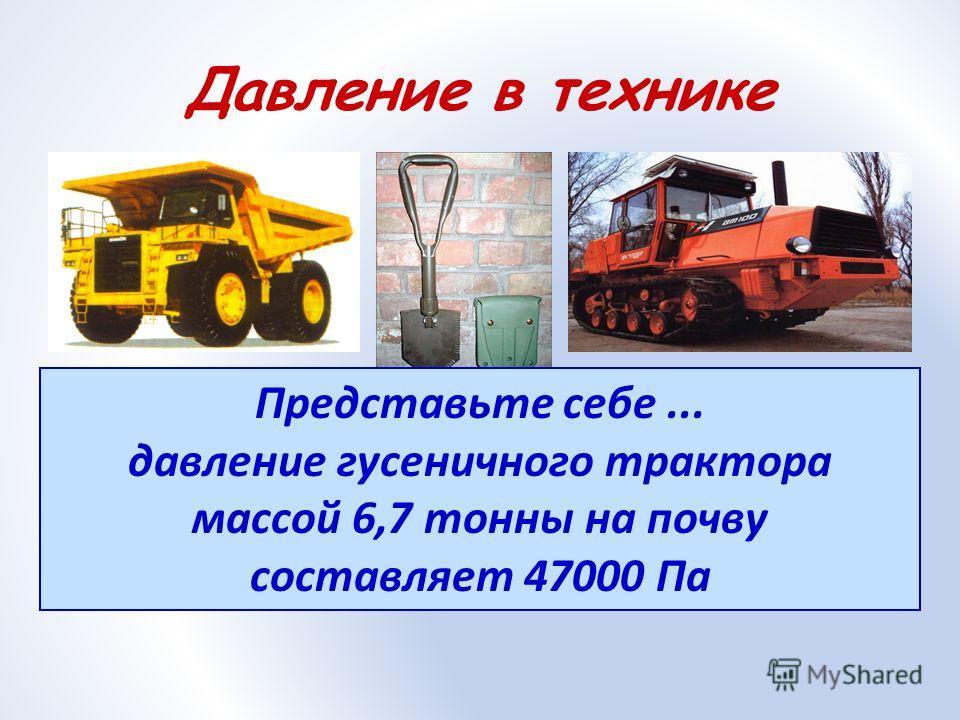 Давление в технике Представьте себе... давление гусеничного трактора массой 6,7 тонны на почву составляет 47000 Па