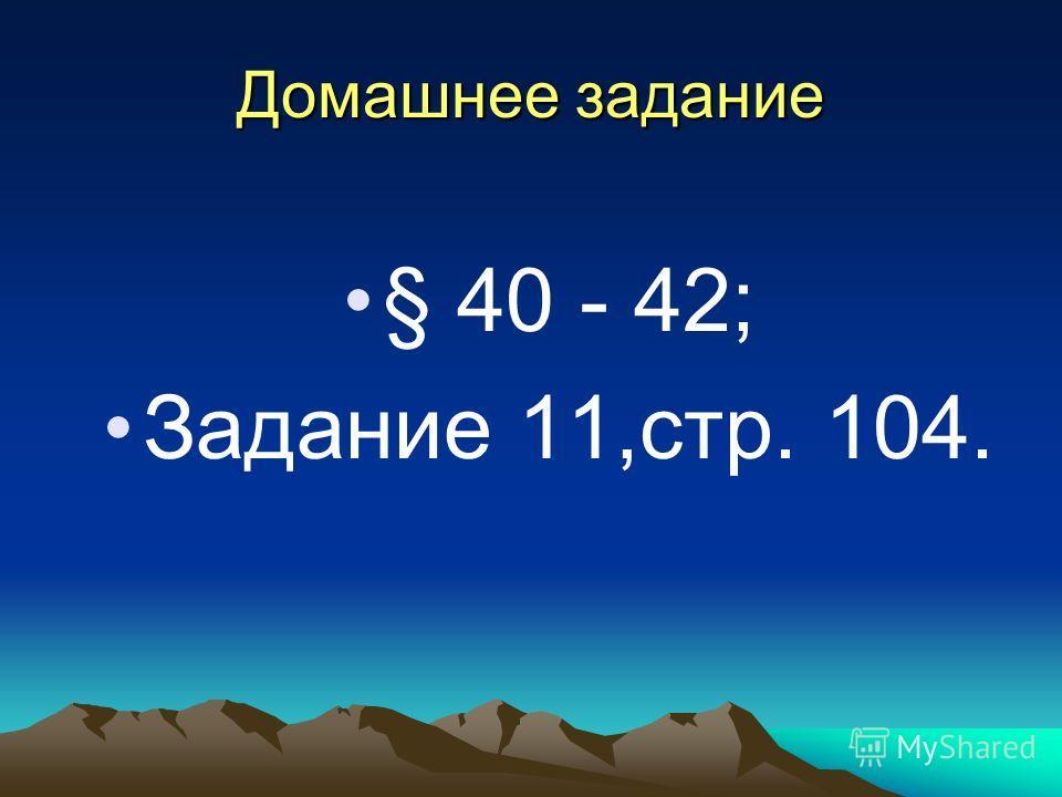 Домашнее задание § 40 - 42; Задание 11,стр. 104.