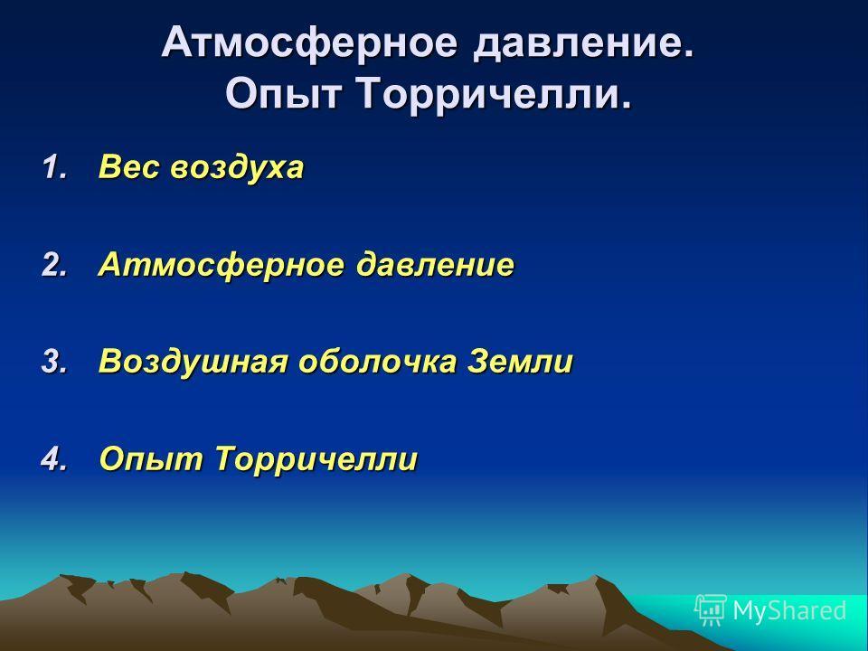 Атмосферное давление. Опыт Торричелли. 1.Вес воздуха 2.Атмосферное давление 3.Воздушная оболочка Земли 4.Опыт Торричелли