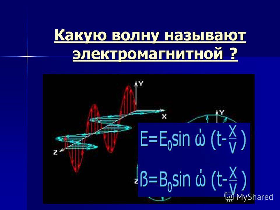 Какую волну называют электромагнитной ? Какую волну называют электромагнитной ?