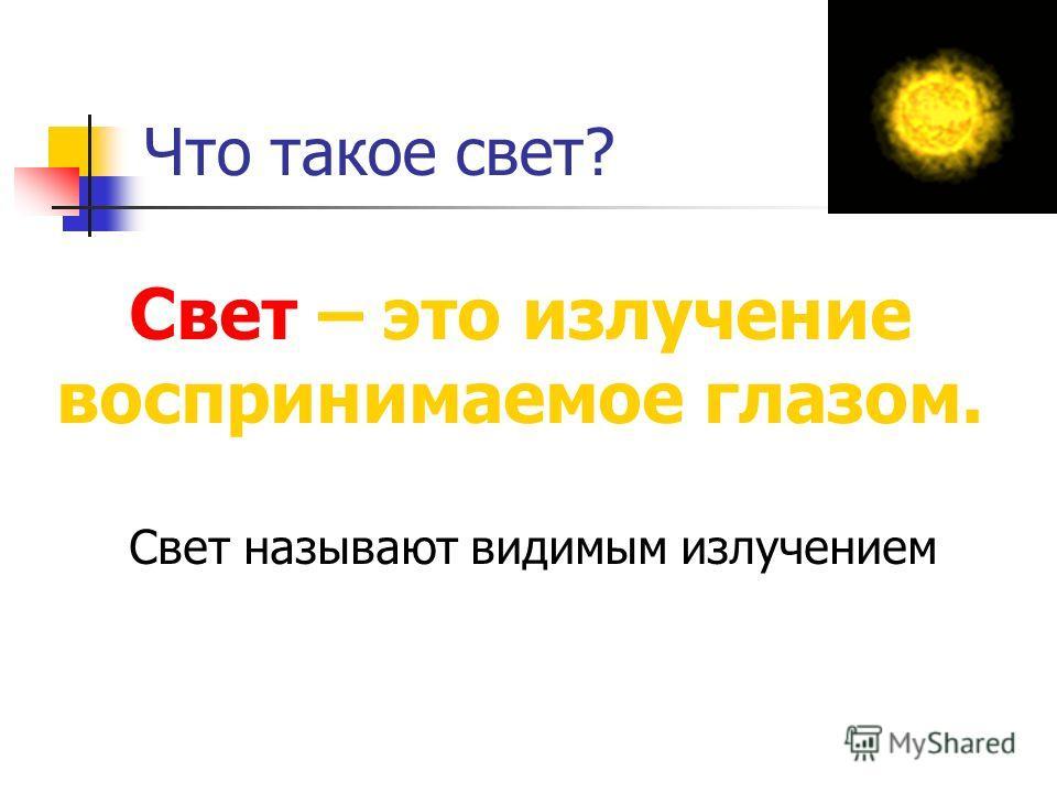 Что такое свет? Свет – это излучение воспринимаемое глазом. Свет называют видимым излучением