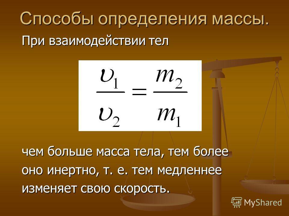 Способы определения массы. При взаимодействии тел чем больше масса тела, тем более оно инертно, т. е. тем медленнее изменяет свою скорость. изменяет свою скорость.