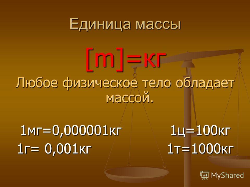 Единица массы [m]=кг Любое физическое тело обладает массой. 1мг=0,000001кг1ц=100кг 1г= 0,001кг1т=1000кг