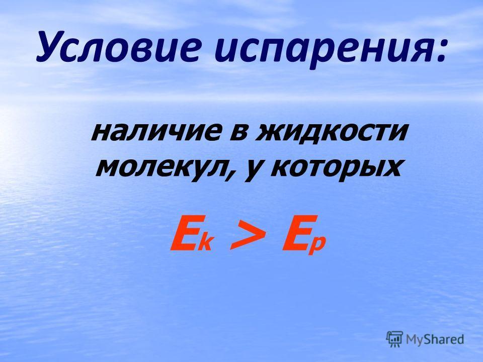 Условие испарения: наличие в жидкости молекул, у которых E k > E p