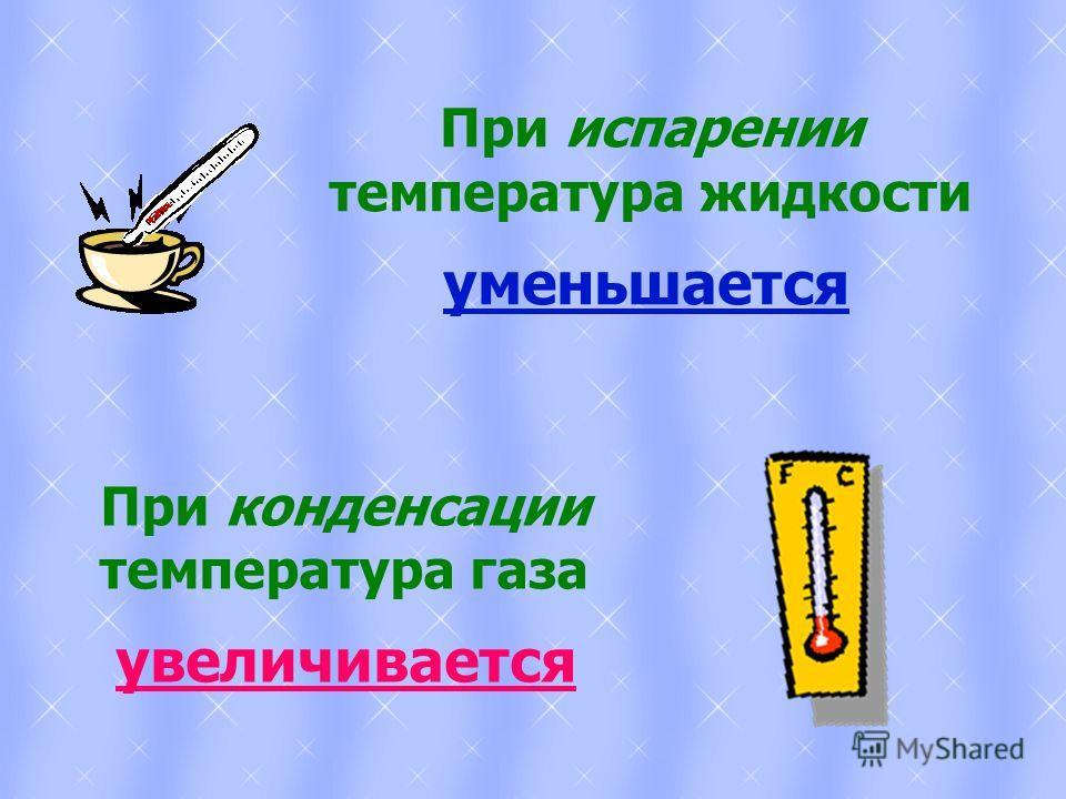 При испарении температура жидкости уменьшается При конденсации температура газа увеличивается