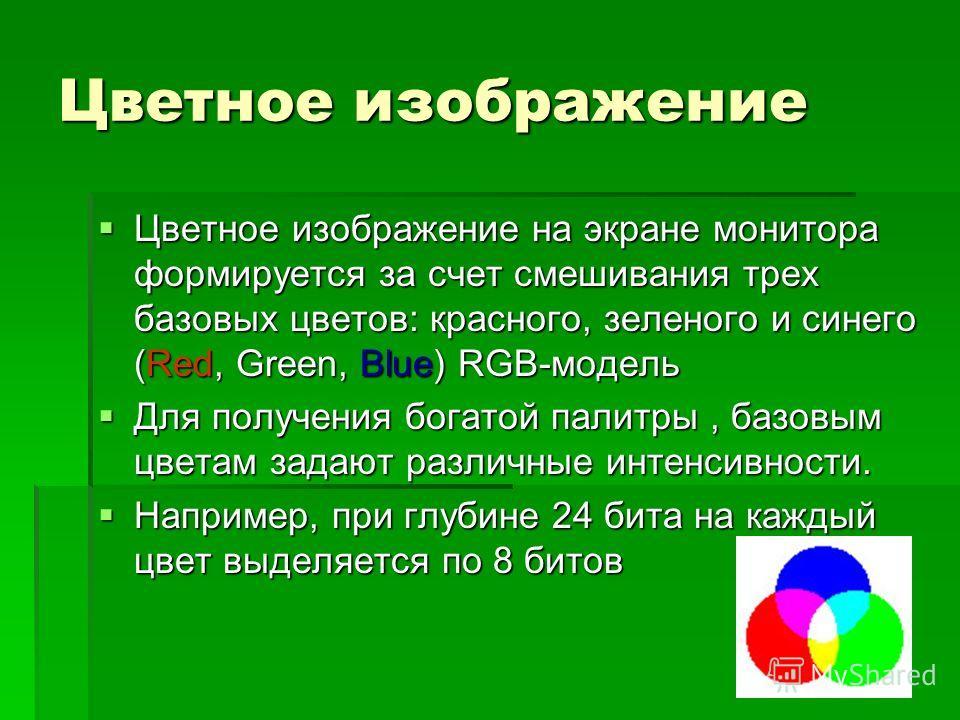 Цветное изображение Цветное изображение на экране монитора формируется за счет смешивания трех базовых цветов: красного, зеленого и синего (Red, Green, Blue) RGB-модель Цветное изображение на экране монитора формируется за счет смешивания трех базовы