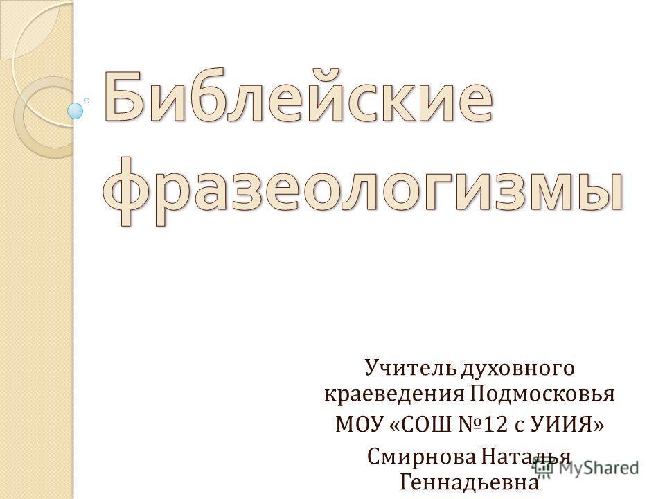 Учитель духовного краеведения Подмосковья МОУ «СОШ 12 с УИИЯ» Смирнова Наталья Геннадьевна