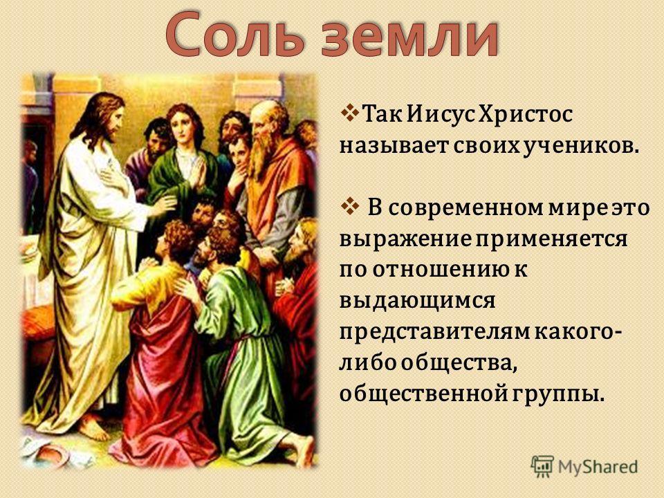 Так Иисус Христос называет своих учеников. В современном мире это выражение применяется по отношению к выдающимся представителям какого- либо общества, общественной группы.