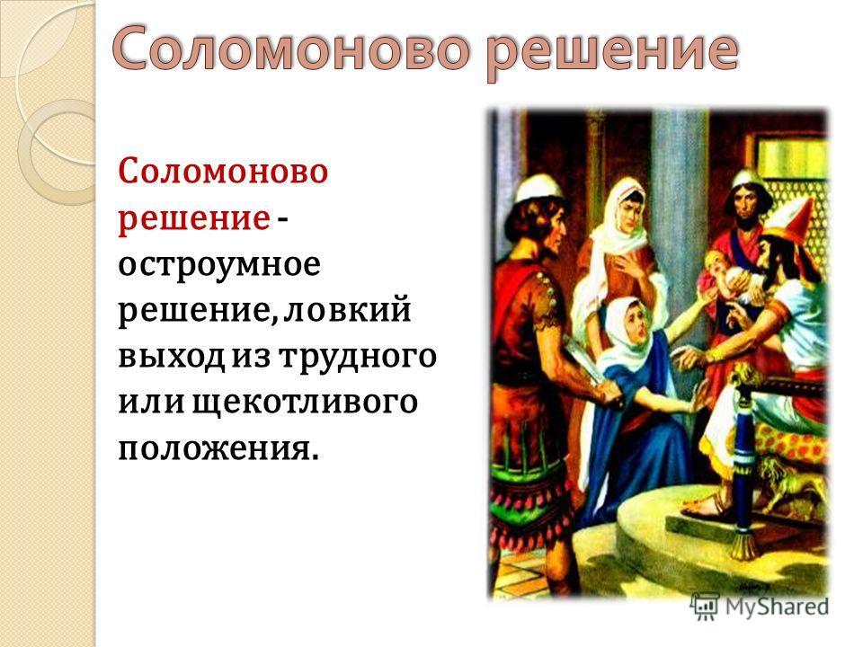 Соломоново решение - остроумное решение, ловкий выход из трудного или щекотливого положения.
