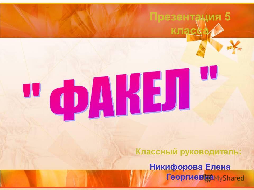 Презентация 5 класса Классный руководитель: Никифорова Елена Георгиевна