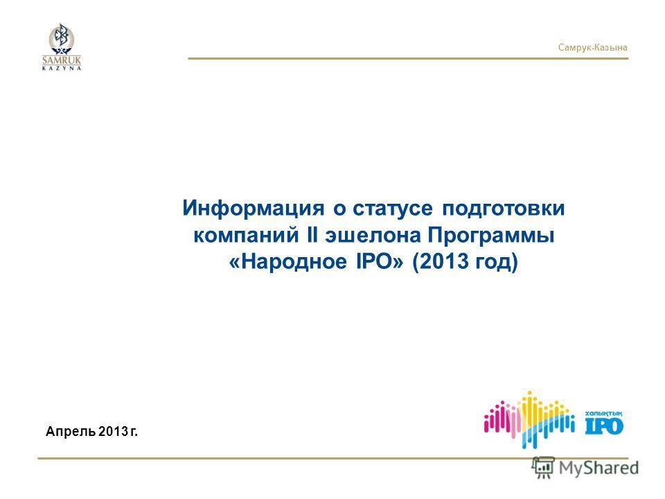 Самрук-Казына Информация о статусе подготовки компаний II эшелона Программы «Народное IPO» (2013 год) Апрель 2013 г.