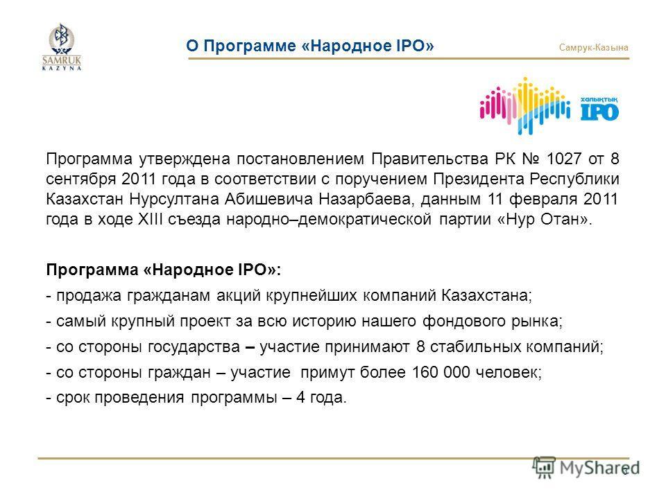 Самрук-Казына О Программе «Народное IPO» 3 Программа утверждена постановлением Правительства РК 1027 от 8 сентября 2011 года в соответствии с поручением Президента Республики Казахстан Нурсултана Абишевича Назарбаева, данным 11 февраля 2011 года в хо