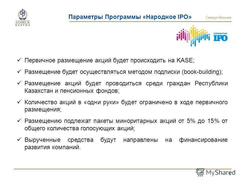 Самрук-Казына Параметры Программы «Народное IPO» 5 Первичное размещение акций будет происходить на KASE; Размещение будет осуществляться методом подписки (book-building); Размещение акций будет проводиться среди граждан Республики Казахстан и пенсион