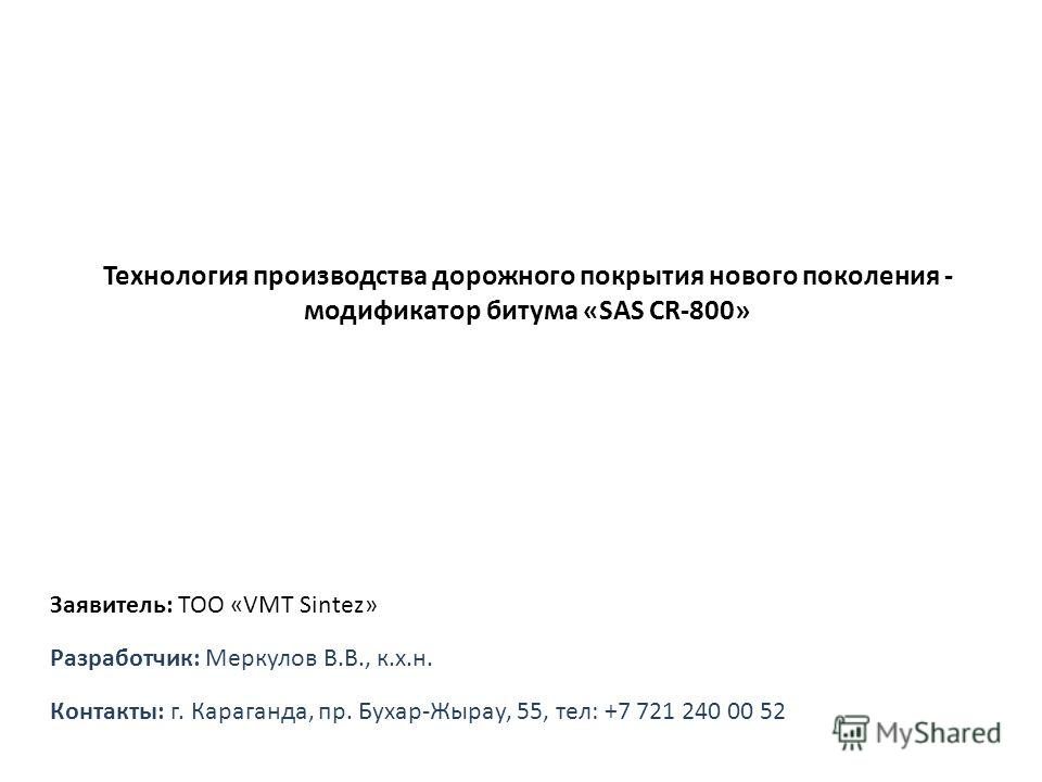 Технология производства дорожного покрытия нового поколения - модификатор битума «SAS CR-800» Разработчик: Меркулов В.В., к.х.н. Контакты: г. Караганда, пр. Бухар-Жырау, 55, тел: +7 721 240 00 52 Заявитель: ТОО «VMT Sintez»