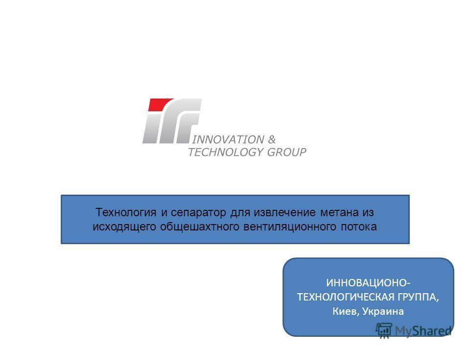 Технология и сепаратор для извлечение метана из исходящего общешахтного вентиляционного потока ИННОВАЦИОНО- ТЕХНОЛОГИЧЕСКАЯ ГРУППА, Киев, Украина