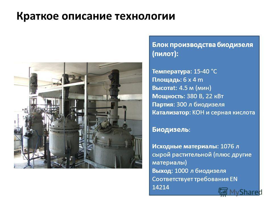 Краткое описание технологии Блок производства биодизеля (пилот): Температура: 15-40 °C Площадь: 6 x 4 m Высотаt: 4.5 м (мин) Мощность: 380 В, 22 кВт Партия: 300 л биодизеля Катализатор: KOH и серная кислота Биодизель : Исходные материалы: 1076 л сыро