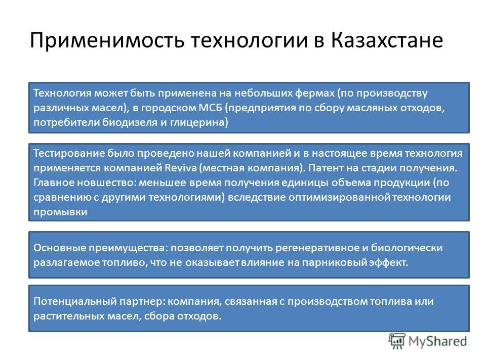 Применимость технологии в Казахстане Технология может быть применена на небольших фермах (по производству различных масел), в городском МСБ (предприятия по сбору масляных отходов, потребители биодизеля и глицерина) Тестирование было проведено нашей к