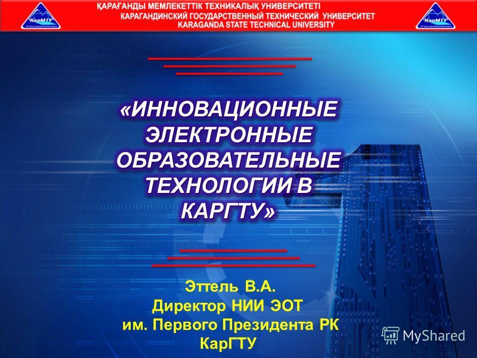 Эттель В.А. Директор НИИ ЭОТ им. Первого Президента РК КарГТУ