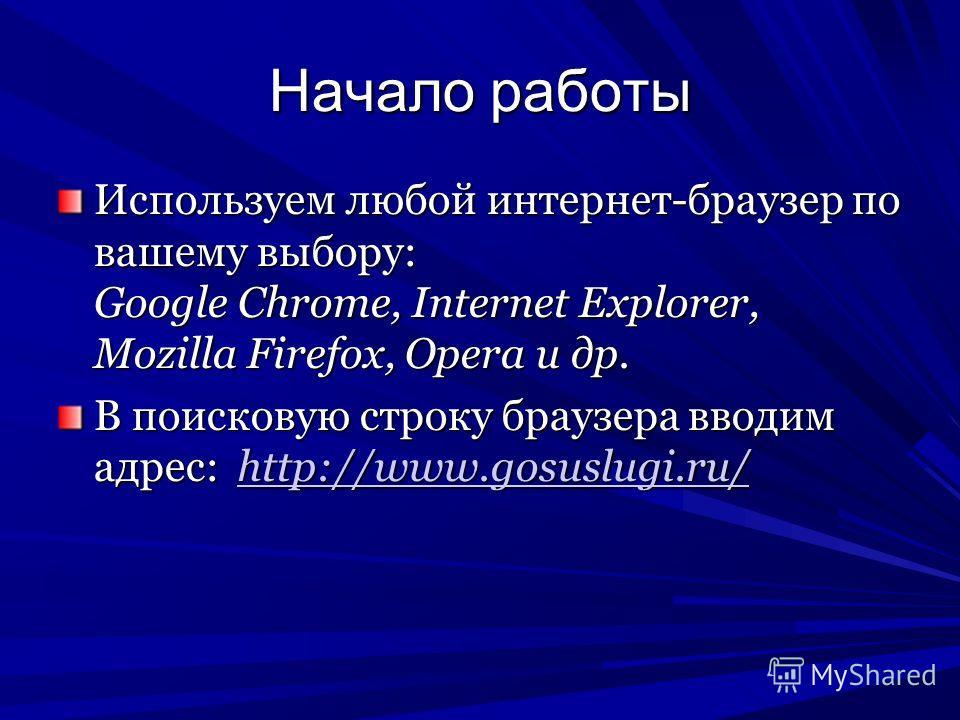 Начало работы Используем любой интернет-браузер по вашему выбору: Google Chrome, Internet Explorer, Mozilla Firefox, Opera и др. В поисковую строку браузера вводим адрес: http://www.gosuslugi.ru/ http://www.gosuslugi.ru/
