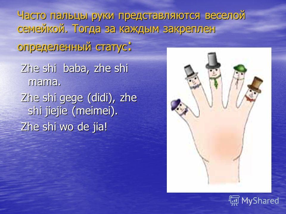 Часто пальцы руки представляются веселой семейкой. Тогда за каждым закреплен определенный статус : Zhe shi baba, zhe shi mama. Zhe shi baba, zhe shi mama. Zhe shi gege (didi), zhe shi jiejie (meimei). Zhe shi gege (didi), zhe shi jiejie (meimei). Zhe