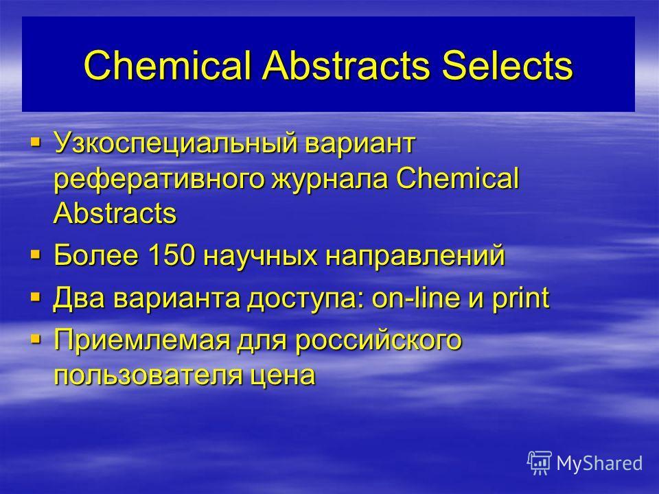 Chemical Abstracts Selects Узкоспециальный вариант реферативного журнала Chemical Abstracts Узкоспециальный вариант реферативного журнала Chemical Abstracts Более 150 научных направлений Более 150 научных направлений Два варианта доступа: on-line и p