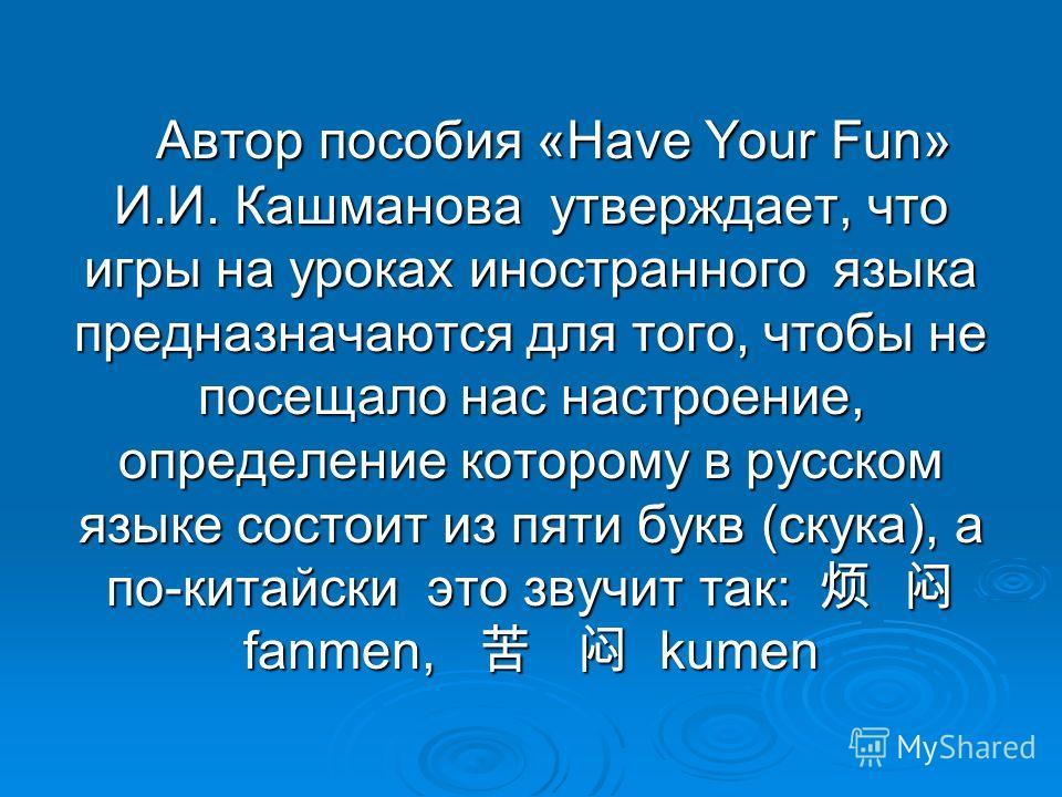 Автор пособия «Have Your Fun» И.И. Кашманова утверждает, что игры на уроках иностранного языка предназначаются для того, чтобы не посещало нас настроение, определение которому в русском языке состоит из пяти букв (скука), а по-китайски это звучит так