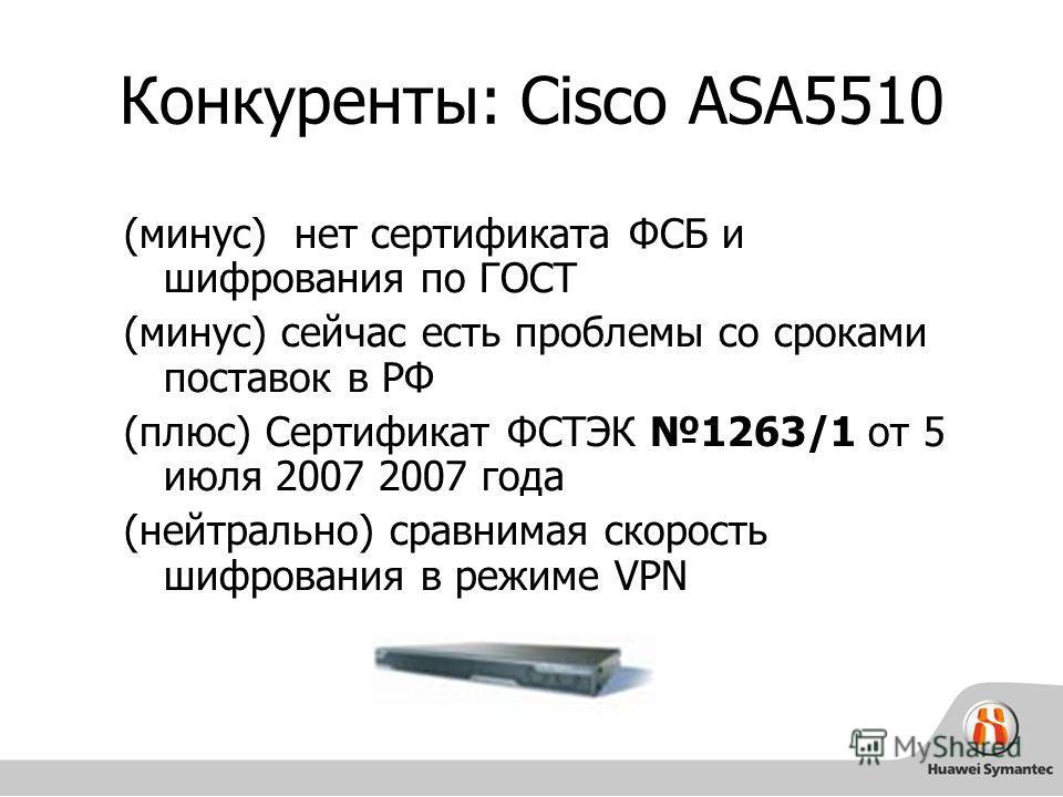 Конкуренты: Cisco ASA5510 (минус) нет сертификата ФСБ и шифрования по ГОСТ (минус) сейчас есть проблемы со сроками поставок в РФ (плюс) Cертификат ФСТЭК 1263/1 от 5 июля 2007 2007 года (нейтрально) сравнимая скорость шифрования в режиме VPN