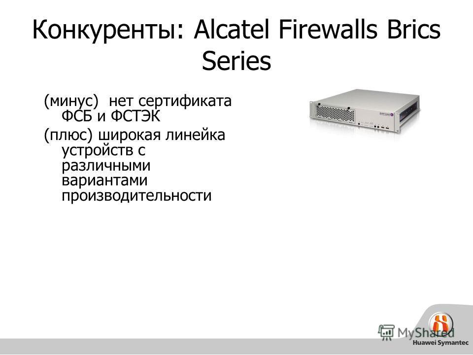 Конкуренты: Alcatel Firewalls Brics Series (минус) нет сертификата ФСБ и ФСТЭК (плюс) широкая линейка устройств с различными вариантами производительности