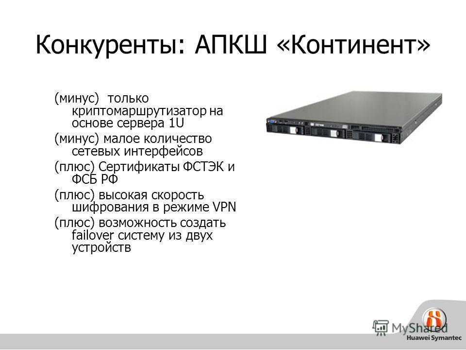 Конкуренты: АПКШ «Континент» (минус) только криптомаршрутизатор на основе сервера 1U (минус) малое количество сетевых интерфейсов (плюс) Cертификаты ФСТЭК и ФСБ РФ (плюс) высокая скорость шифрования в режиме VPN (плюс) возможность создать failover си