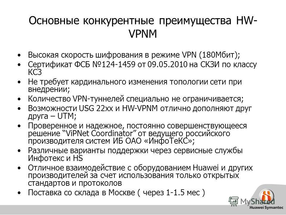 Основные конкурентные преимущества HW- VPNM Высокая скорость шифрования в режиме VPN (180Мбит); Сертификат ФСБ 124-1459 от 09.05.2010 на СКЗИ по классу КС3 Не требует кардинального изменения топологии сети при внедрении; Количество VPN-туннелей специ