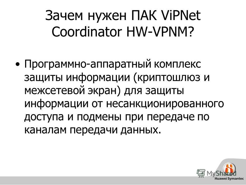 Зачем нужен ПАК ViPNet Coordinator HW-VPNM? Программно-аппаратный комплекс защиты информации (криптошлюз и межсетевой экран) для защиты информации от несанкционированного доступа и подмены при передаче по каналам передачи данных.