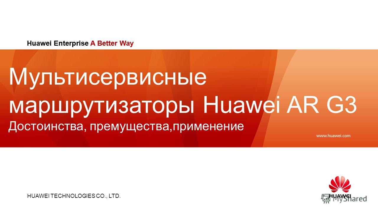 HUAWEI TECHNOLOGIES CO., LTD. Slide title :40-47pt Slide subtitle :26-30pt Color::white Corporate Font : FrutigerNext LT Medium Font to be used by customers and partners : Arial Huawei Enterprise A Better Way Мультисервисные маршрутизаторы Huawei AR