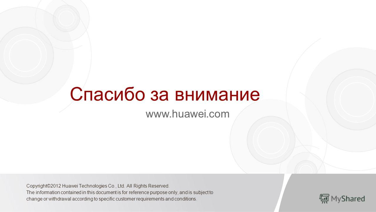 Спасибо за внимание www.huawei.com Copyright©2012 Huawei Technologies Co., Ltd. All Rights Reserved. The information contained in this document is for reference purpose only, and is subject to change or withdrawal according to specific customer requi