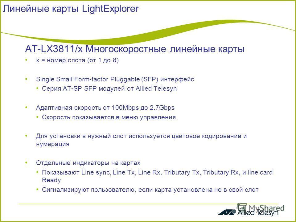 Линейные карты LightExplorer AT-LX3811/x Многоскоростные линейные карты x = номер слота (от 1 до 8) Single Small Form-factor Pluggable (SFP) интерфейс Серия AT-SP SFP модулей от Allied Telesyn Адаптивная скорость от 100Mbps до 2.7Gbps Скорость показы