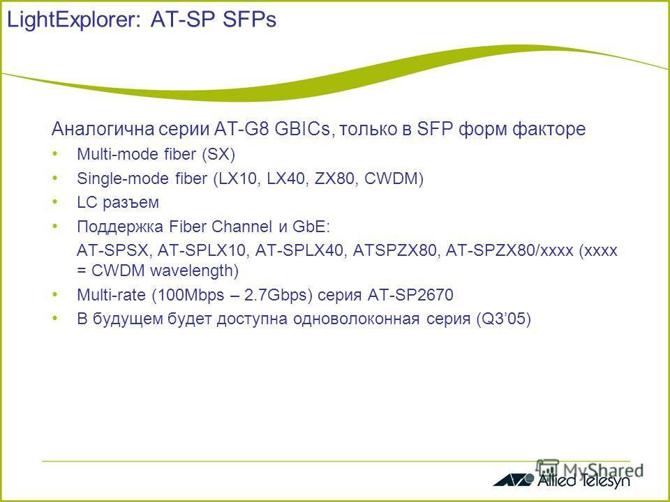 LightExplorer: AT-SP SFPs Аналогична серии AT-G8 GBICs, только в SFP форм факторе Multi-mode fiber (SX) Single-mode fiber (LX10, LX40, ZX80, CWDM) LC разъем Поддержка Fiber Channel и GbE: AT-SPSX, AT-SPLX10, AT-SPLX40, ATSPZX80, AT-SPZX80/xxxx (xxxx