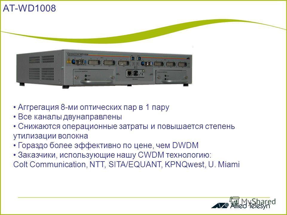 AT-WD1008 8-channel Gigabit Ethernet/FiberChannel Coarse Wavelength Division Multiplexer Mass Pro Dec 02 Аггрегация 8-ми оптических пар в 1 пару Все каналы двунаправлены Снижаются операционные затраты и повышается степень утилизации волокна Гораздо б